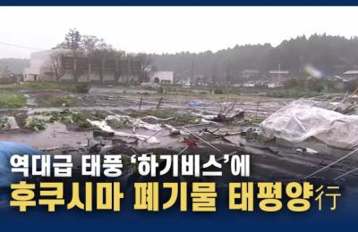 [영상] 태풍 '하기비스' 폭우로 후쿠시마 폐기물 태평양 행...일본 '눈 딱 감고 방출'